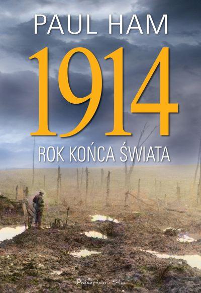 """Paul Ham – """"1914. Rok końca świata"""". Przekład: Adam Tuz. Prószyński i S-ka, 2015. Stron: 776. ISBN: 978-83-7961-208-6."""