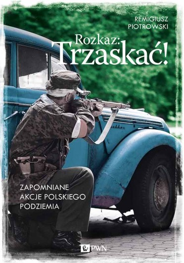 """Remigiusz Piotrowski – """"Rozkaz: Trzaskać! Zapomniane akcje polskiego podziemia"""", PWN 2015. Stron: 320. ISBN: 978-83-7705-857-2."""
