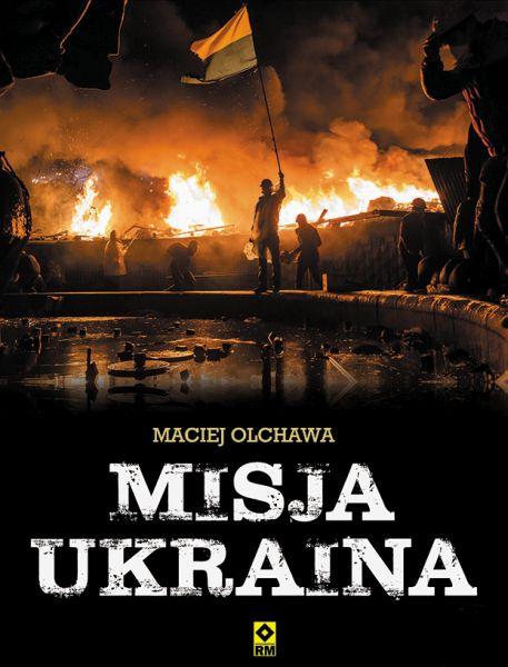 """Maciej Olchawa – """"Misja Ukraina"""". Wydawnictwo RM, 2016. Stron: 216. ISBN: 978-83-7773-517-6."""
