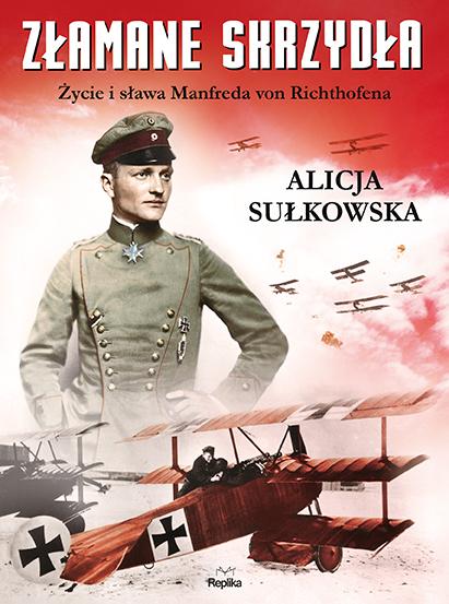 """Alicja Sułkowska – """"Złamane skrzydła. Życie i sława Manfreda von Richthofena"""". Replika, 2016. Stron: 472. ISBN: 978-83-7674-553-4."""