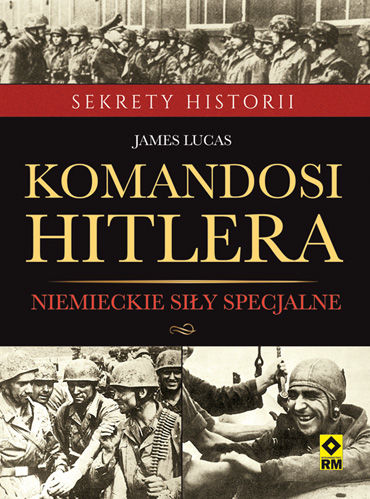 """James Lucas – """"Komandosi Hitlera. Niemieckie siły specjalne"""". Przekład: Grzegorz Siwek. RM, 2016. Stron: 320. ISBN: 978-83-7773-477-3."""