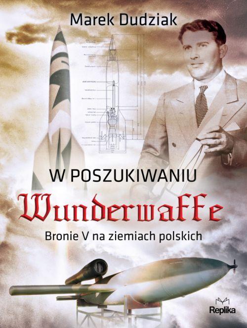 """Marek Dudziak – """"W poszukiwaniu Wunderwaffe. Bronie V na ziemiach polskich"""". Replika, 2017. Stron: 240. ISBN: 978-83-7674-585-5."""