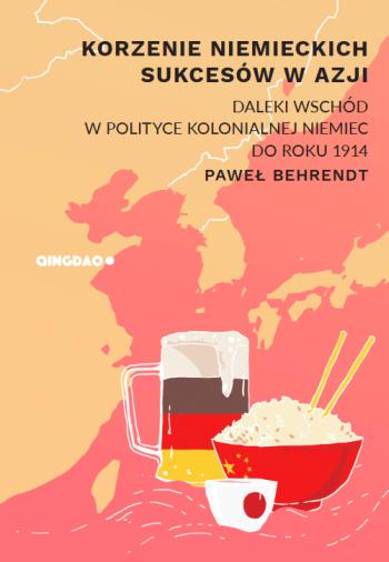 Paweł Behrendt – Korzenie niemieckich sukcesów w Azji. Daleki Wschód w polityce kolonialnej Niemiec do roku 1914. Asian Century 2017. Stron: 144.