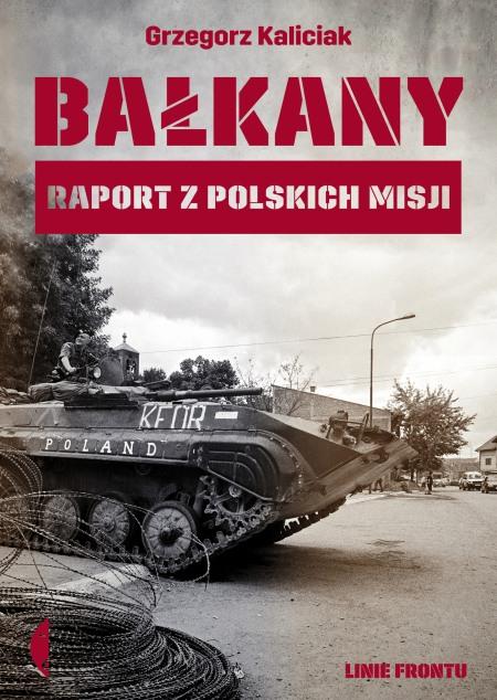 Grzegorz Kaliciak – Bałkany. Raport z polskich misji